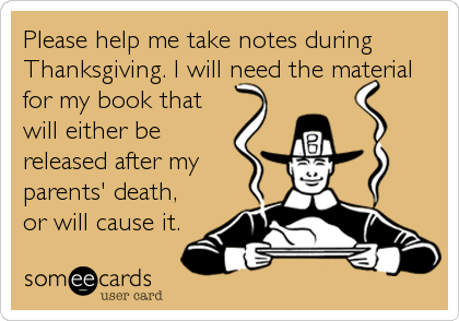 Please help me take notes during Thanksgiving. I will need the material for my book that will either be released after my parents' death, or will cause it.