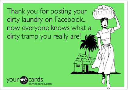 Thank you for posting your dirty laundry on Facebook...  now everyone knows what a dirty tramp you really are!