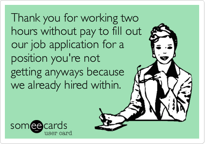 Thank you for working two hours without pay to fill out  our job application for a position you're not getting anyways because  we already hired within.