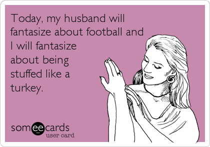 Today, my husband will fantasize about football and I will fantasize about being stuffed like a  turkey.