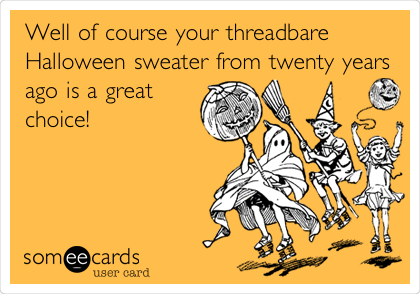 Well of course your threadbare Halloween sweater from twenty years ago is a great choice!