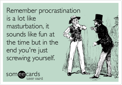 Procrastination is a lot like masturbation