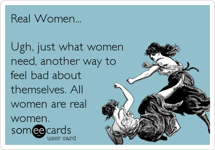 Real Women...  Ugh, just what women need, another way to feel bad about themselves. All women are real  women.