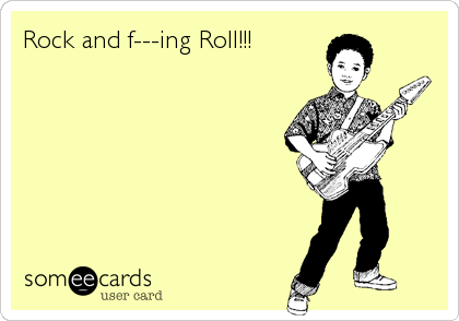 Rock and f---ing Roll!!!