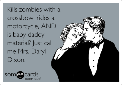 Kills zombies with a crossbow, rides a motorcycle, AND is baby daddy material? Just call me Mrs. Daryl Dixon.