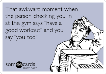 """That awkward moment when the person checking you in at the gym says """"have a good workout"""" and you say """"you too!"""""""