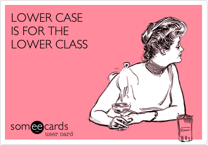 LOWER CASE IS FOR THE LOWER CLASS