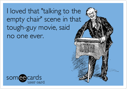 """I loved that """"talking to the empty chair"""" scene in that tough-guy movie, said no one ever."""