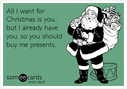 All I want for Christmas is you.. but I already have you, so you should buy me presents.