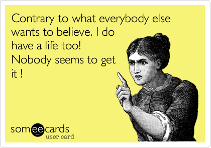 Contrary to what everybody else wants to believe. I do