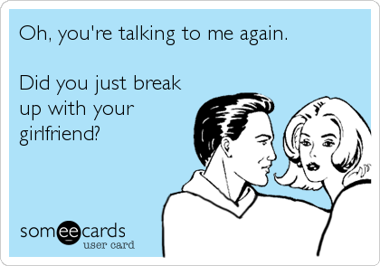 Oh, you're talking to me again.  Did you just break up with your girlfriend?