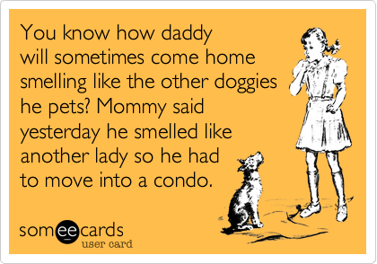 You know how daddy will sometimes come home smelling like the other doggies pets? Mommy said yesterday he smelled like another lady so he had to move into his own condo.