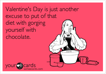 Valentine's Day is just another excuse to put of that diet with gorging yourself with chocolate.