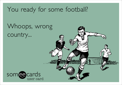 You ready for some football?  Whoops, wrong country...