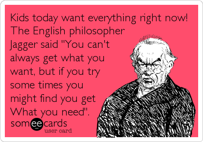 """Kids today want everything right now!  The English philosopher Jagger said """"You can't always get what you want, but if you try some times you might find you get What you need""""."""