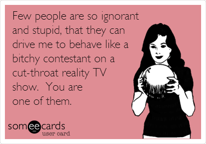 Few people are so ignorant and stupid, that they can drive me to behave like a bitchy contestant on a cut-throat reality TV show.  You are  one of them.