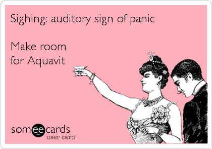 Sighing: auditory sign of panic  Make room for Aquavit