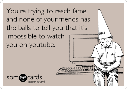 You're trying to reach fame, and none of your friends has the balls to tell you that it's  impossible to watch you on youtube.