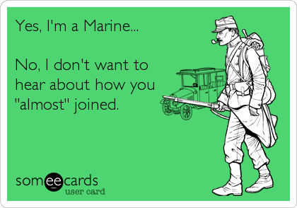 "Yes, I'm a Marine...  No, I don't want to hear about how you ""almost"" joined."