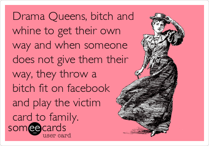 Drama Queens, bitch and whine to get their own way and when someone does not give them their way, they throw a bitch fit on facebook and play the victim card to family.
