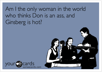 Am I the only woman in the world who think's Don is an ass, and Ginsberg is hot?