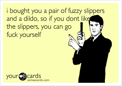 i bought you a pair of fuzzy slippers and a dildo, so if you dont like