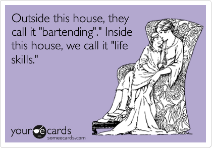 """Outside this house, they call it """"bartending""""."""" Inside this house, we call it """"life skills."""""""