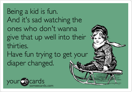 Being a kid is fun. And it's sad watching the ones who don't wanna give that up well into their thirties.  Have fun trying to get your diaper changed.