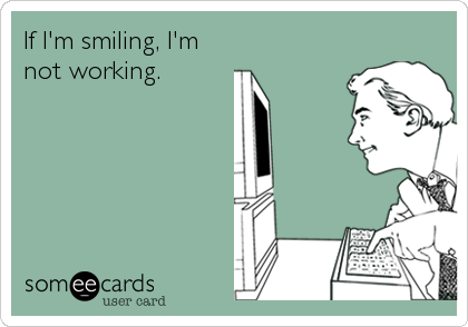 If I'm smiling, I'm not working.