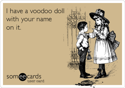 I have a voodoo doll with your name  on it.