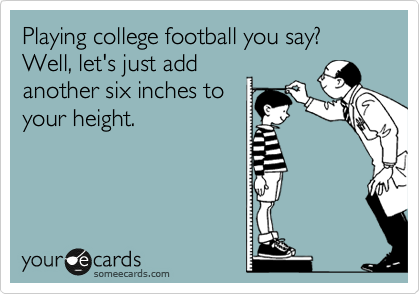 Playing college football you say? Well, let's just add another six inches to your height.