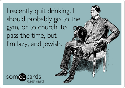 I recently quit drinking. I should probably go to the gym%2C or to church%2C to  pass the time%2C but  I'm lazy%2C and Jewish.