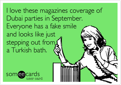 I love these magazines coverage of Dubai parties in September. Everyone has a fake smile 