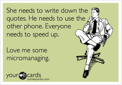 She needs to write down the quotes. He needs to use the other phone. Everyone needs to speed up.   Love me some micromanaging.