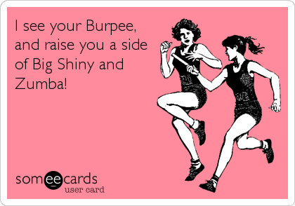 I see your Burpee, and raise you a side of Big Shiny and Zumba!