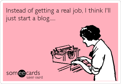 Instead of getting a real job, I think I'll just start a blog.....