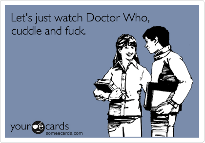 Let's just watch Doctor Who, cuddle and fuck.