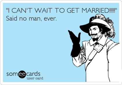 """""""I CAN'T WAIT TO GET MARRIED!!!!!"""" Said no man, ever."""