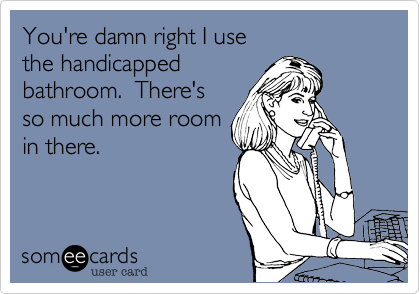 Your damn right I use the handicapped  bathroom.  There's so much more room in there.
