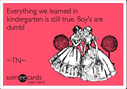 Everything we learned in kindergarten is still true. Boy's are dumb!     ~TN~