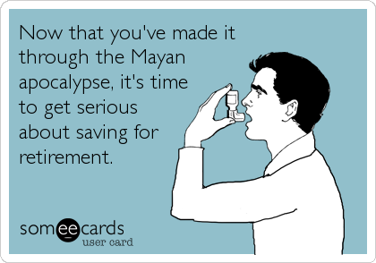 Now that you've made it through the Mayan apocalypse, it's time to get serious about saving for retirement.