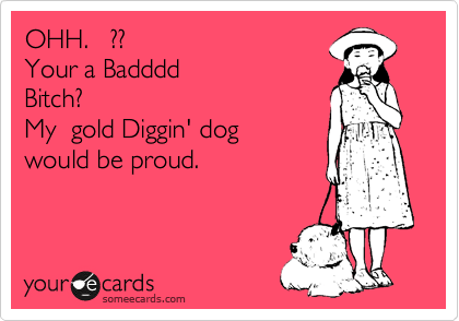 OHH.   ??     Your a Badddd Bitch?  My  gold Diggin' dog would be proud.