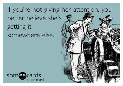 If you're not giving her attention, you better believe she's getting it somewhere else.