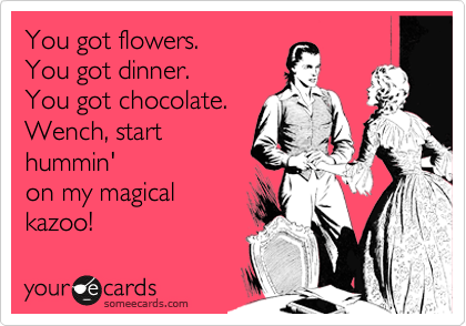 You got flowers.  You got dinner. You got chocolate. Wench, start hummin' on my magical  kazoo!