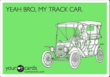 YEAH BRO, MY TRACK CAR.