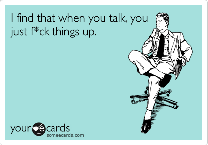 I find that when you talk you just f*ck things up.