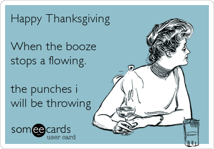 Happy Thanksgiving  When the booze stops a flowing.  the punches i will be throwing