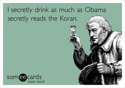 I secretly drink as much as Obama secretly reads the Koran.