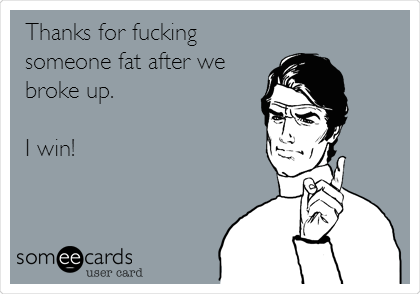 Thanks for fucking someone fat after we broke up.  I win!