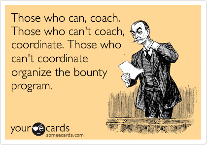 Those who can, coach. Those who can't coach, coordinate. Those who can't cooordinate organize the bounty program.